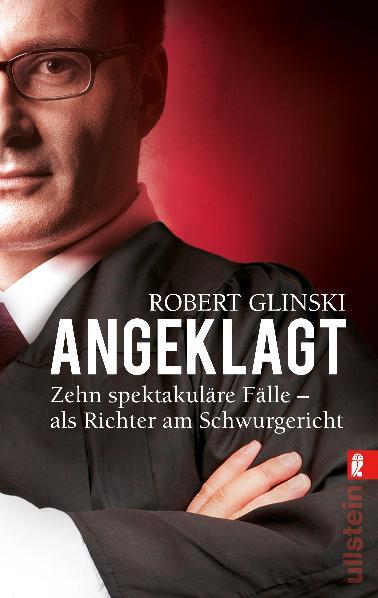 Angeklagt: Zehn spektakuläre Fälle - als Richter am Schwurgericht - Robert Glinski
