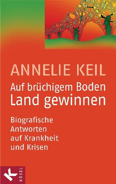 Auf brüchigem Boden Land gewinnen: Biografische Antworten auf Krankheit und Krisen - Annelie Keil