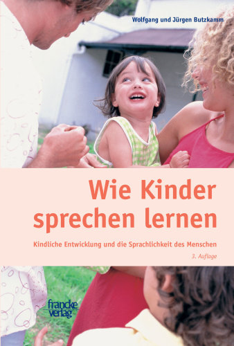Wie Kinder sprechen lernen: Kindliche Entwicklung und die Sprachlichkeit des Menschen - Wolfgang Butzkamm