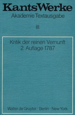 Werke. Akademie Textausgabe: Akademie-Textausgabe, Bd.3, Kritik der reinen Vernunft (2. Aufl. 1787): (2. A. 1787) - Immanuel Kant