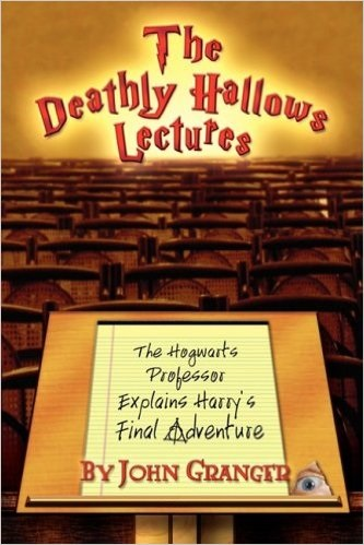 The Deathly Hallows Lectures: The Hogwarts Professor Explains the Final Harry Potter Adventure - John Granger