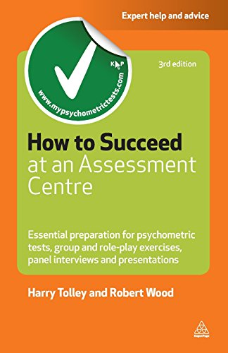 How to Succeed at an Assessment Centre: Essential Preparation for Psychometric Tests Group and Role-play Exercises Panel Interviews and Presentations (Careers & Testing) - Harry Tolley