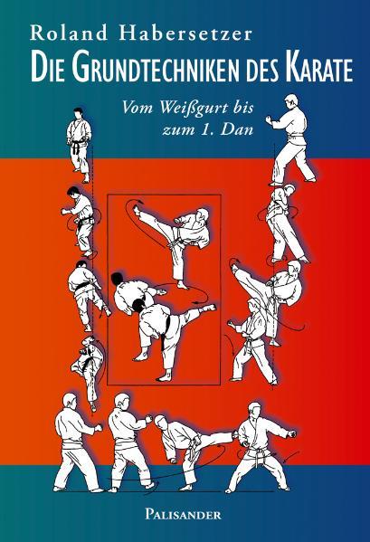 Die Grundtechniken des Karate: Vom Weißgurt bis zum 1. Dan - Roland Habersetzer