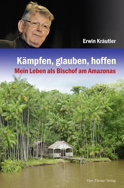 Kämpfen, glauben, hoffen: Mein Leben als Bischof am Amazonas: Mein Leben als Amazonas-Bischof - Erwin Kräutler