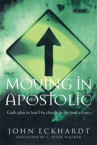 Moving in the Apostolic: God´s Plan to Lead His Church to the Final Victory: God´s Plan for Leading His Church to the Final Victory - John Eckhardt