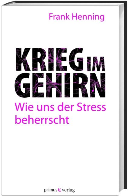 Krieg im Gehirn: Wie uns der Stress beherrscht - Frank Henning