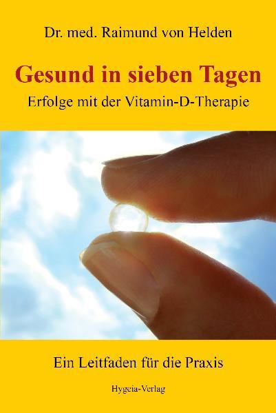 Gesund in sieben Tagen: Erfolge mit der Vitamin-D-Therapie - Raimund von Helden [Taschenbuch]