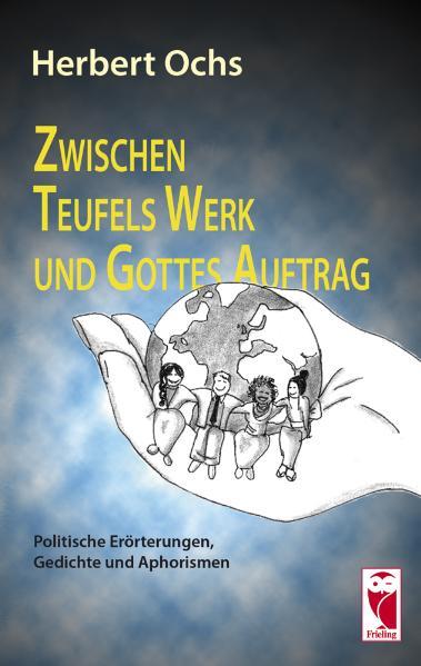 Zwischen Teufels Werk und Gottes Auftrag: Politische Erörterungen, Gedichte und Aphorismen - Herbert Ochs