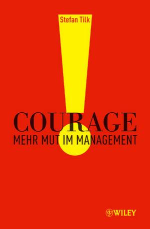 Courage: Mehr Mut im Management - Stefan Tilk