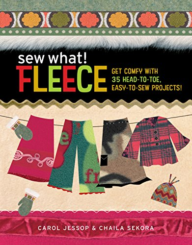 Sew What! Fleece: Get Comfy with 35 Head-To-Toe, Easy-To-Sew Projects!: Get Comfy with 30 Head-to-Toe, Easy-to-Sew Projects! - Carol Jessop