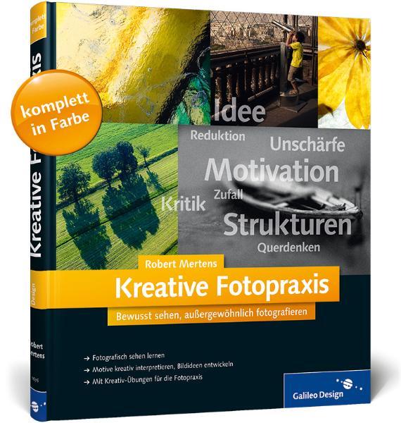 Kreative Fotopraxis: Bewusst sehen, außergewöhnlich fotografieren - Robert Mertens