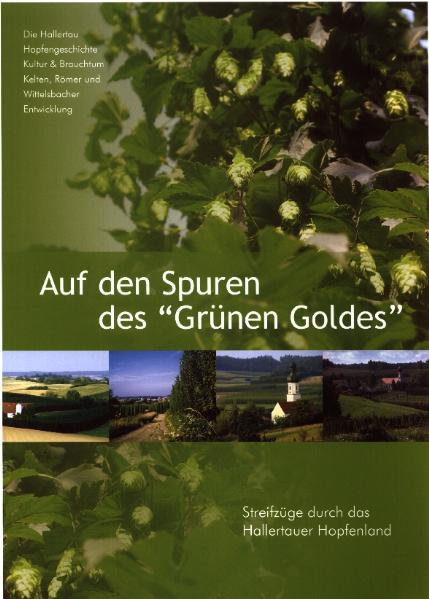 Auf den Spuren des Grünen Goldes: Streifzüge durch das Hallertauer Hopfenland - Willy Hailer