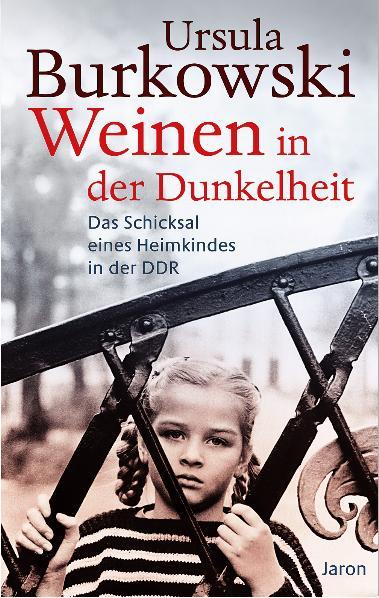 Weinen in der Dunkelheit: Das Schicksal eines Heimkindes in der DDR - Ursula Burkowski
