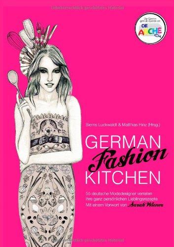 German Fashion Kitchen: 55 deutsche Modeer verraten ihre ganz persönlichen Lieblingsrezepte. Mit einem Vorwort von Sarah Wiener