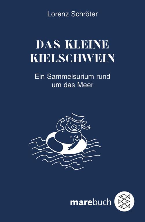 Das kleine Kielschwein: Ein Sammelsurium rund um das Meer - Lorenz Schröter