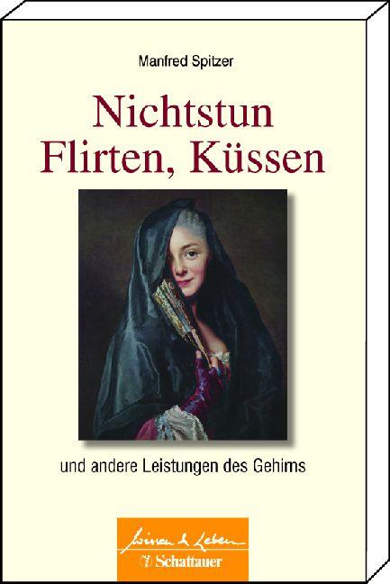 Nichtstun, Flirten, Küssen: und andere Leistungen des Gehirns Reihe: Wissen & Leben - Manfred Spitzer