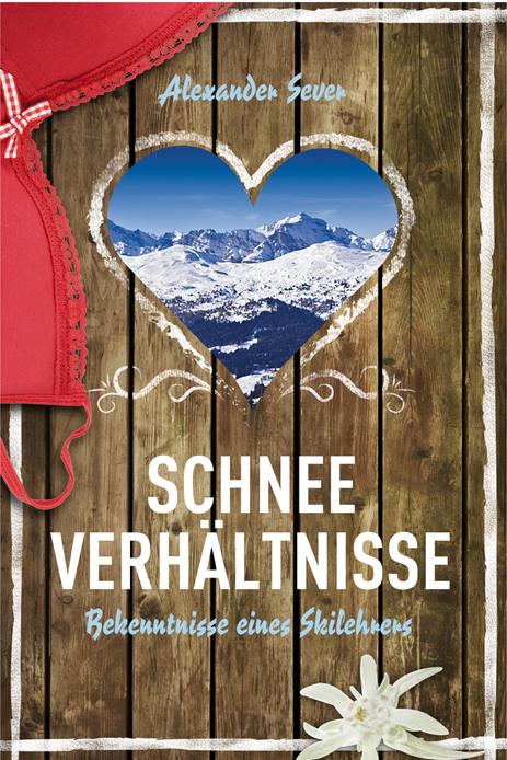 Schneeverhältnisse: Bekenntnisse eines Skilehrers - Alexander Sever