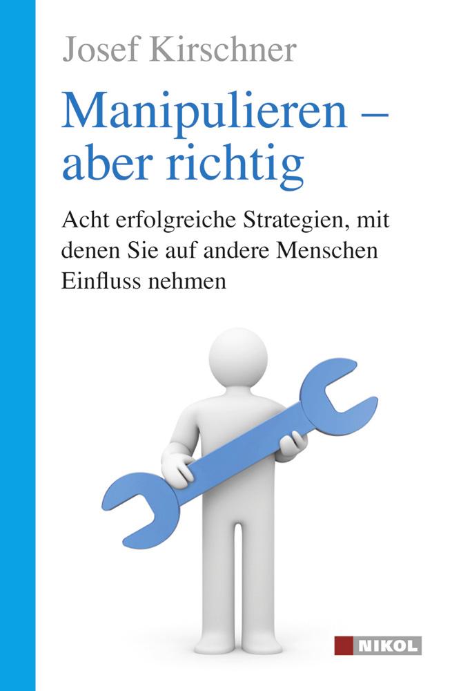 Manipulieren - aber richtig: Acht erfolgreiche Strategien, mit denen Sie auf andere Menschen Einfluss nehmen - Josef Kir