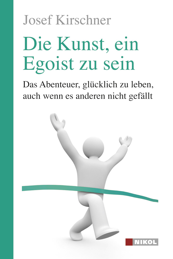 Die Kunst, ein Egoist zu sein: Das Abenteuer, glücklich zu leben, auch wenn es anderen nicht gefällt - Josef Kirschner