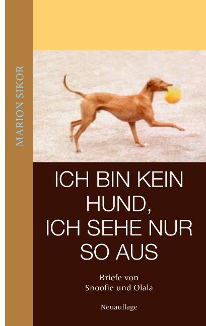 Ich bin kein Hund, ich sehe nur so aus: Briefe von Snoofie und Olala - Marion Sikor