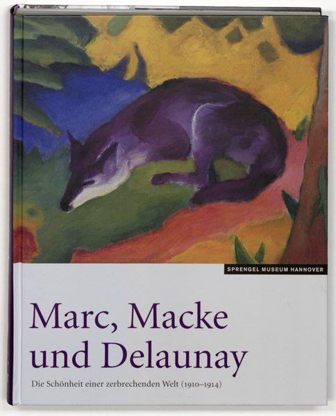 Marc, Macke und Delaunay: die Schönheit einer zerbrechenden Welt (1910 - 1914) ; [Sprengel Museum Hannover, 29. März bis 19. Juli 2009]
