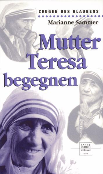 Mutter Teresa begegnen - Marianne Sammer