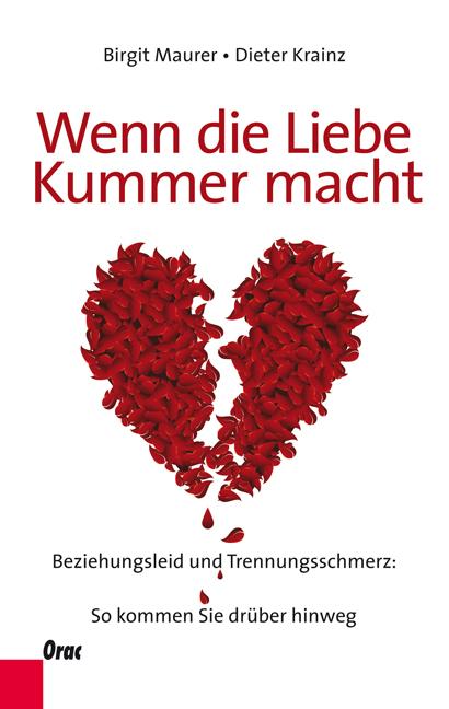 Wenn die Liebe Kummer macht: Beziehungsleid und Trennungsschmerz: So kommen Sie drüber hinweg - Birgit Maurer