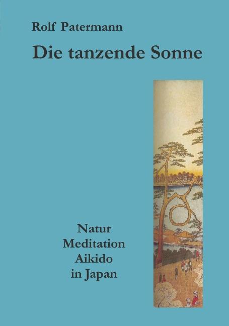 Die tanzende Sonne: Natur, Meditation, Aikido in Japan - Rolf Patermann