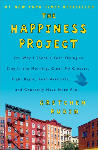 The Happiness Project: Or, Why I Spent a Year Trying to Sing in the Morning, Clean My Closets, Fight Right, Read Aristot