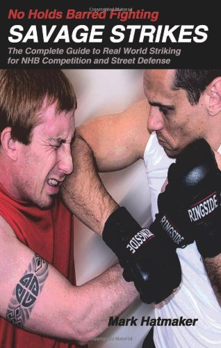 No Holds Barred Fighting: Savage Strikes: The Complete Guide to Real World Striking for NHB Competition and Street Defense - Mark Hatmaker