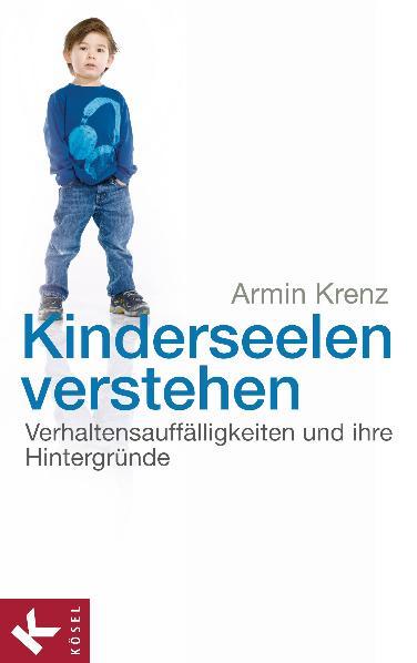Kinderseelen verstehen: Verhaltensauffälligkeiten und ihre Hintergründe - Armin Krenz