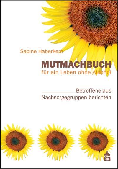 Mutmachbuch für ein Leben ohne Alkohol: Betroffene aus Nachsorgegruppen berichten - Sabine Haberkern