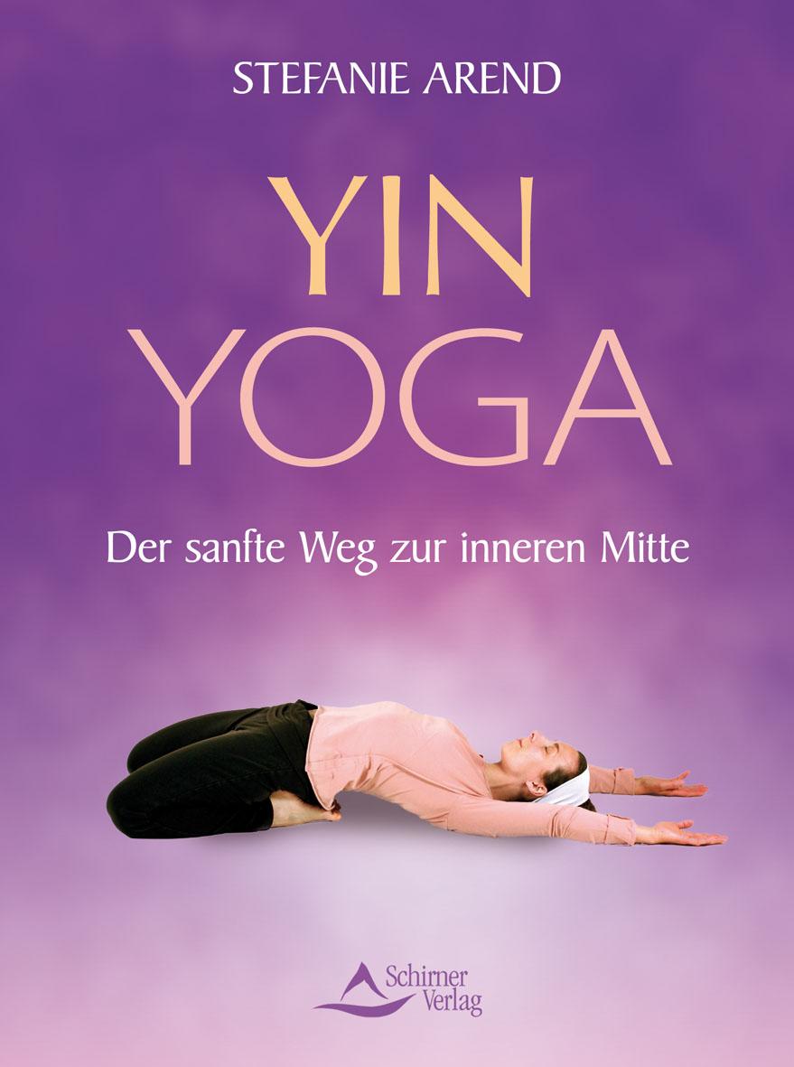 Yin Yoga - Der sanfte Weg zur inneren Mitte - Stefanie Arend