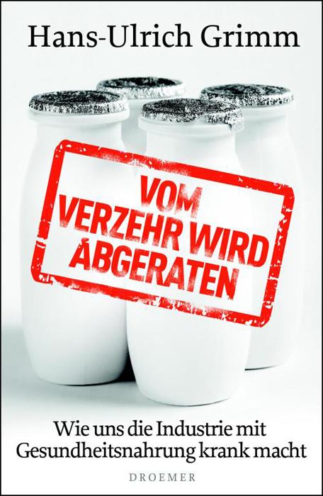 Vom Verzehr wird abgeraten: Wie uns die Industrie mit Gesundheitsnahrung krank macht - Hans-Ulrich Grimm