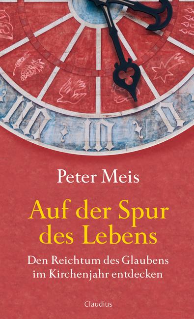 Auf der Spur des Lebens: Den Reichtum des Glaubens im Kirchenjahr entdecken - Peter Meis