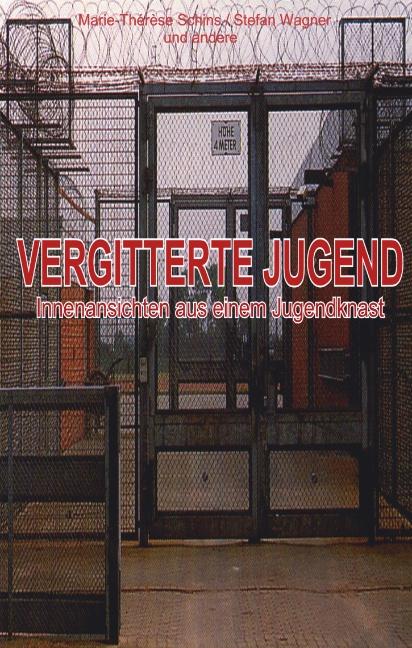 Vergitterte Jugend: Innenansichten aus einem Jugendknast - Marie-Therese /Wagner, Stefan Schins