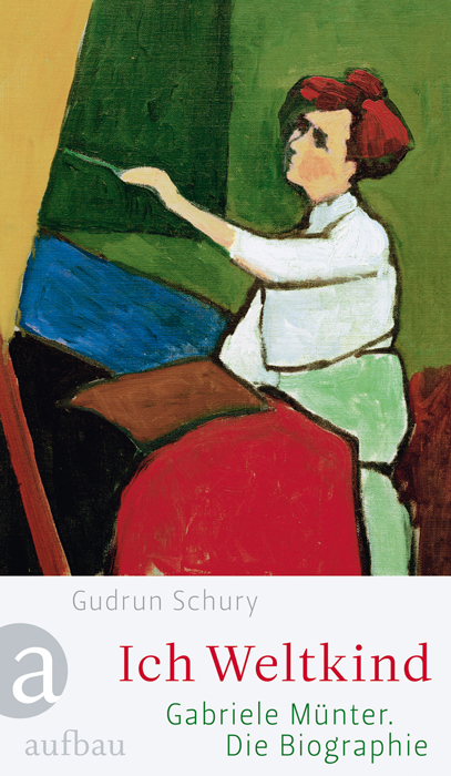 Ich Weltkind: Gabriele Münter. Die Biographie - Gudrun Schury