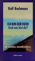 Ich bin der Herr. Und wer bist Du? Ein deutsches Journalistenleben - Ralf Bachmann