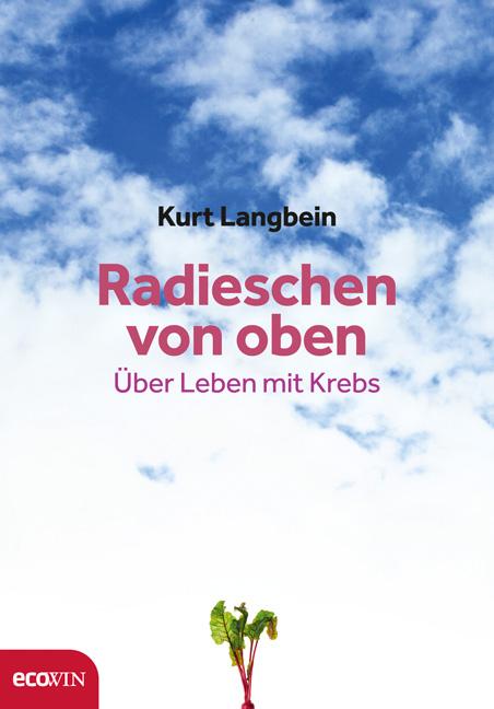 Radieschen von oben: Über Leben mit Krebs - Kurt Langbein
