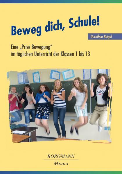 Beweg dich, Schule!: Eine Prise Bewegung im täglichen Unterricht der Klassen 1 bis 13 - Dorothea Beigel