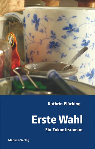 Erste Wahl. Ein Zukunftsroman - Kathrin Pläcking