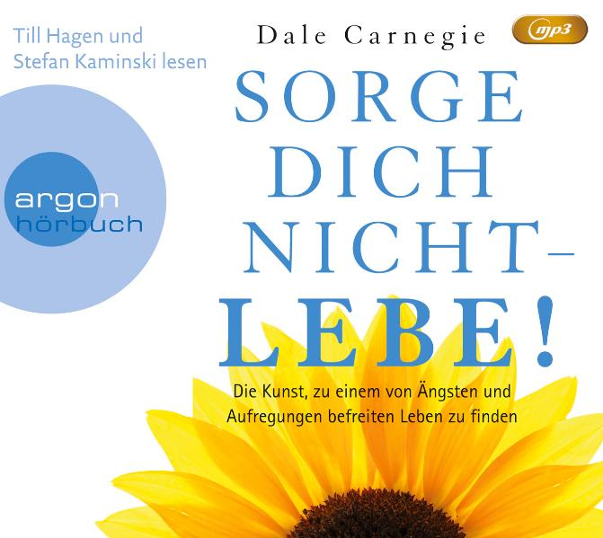 Sorge dich nicht - lebe! : Die Kunst, zu einem von Ängsten und Aufregungen befreiten Leben zu finden - Dale Carnegie