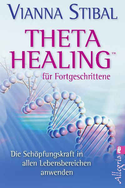 Theta Healing(TM) für Fortgeschrittene: Die Schöpfungskraft in allen Lebensbereichen anwenden - Vianna Stibal
