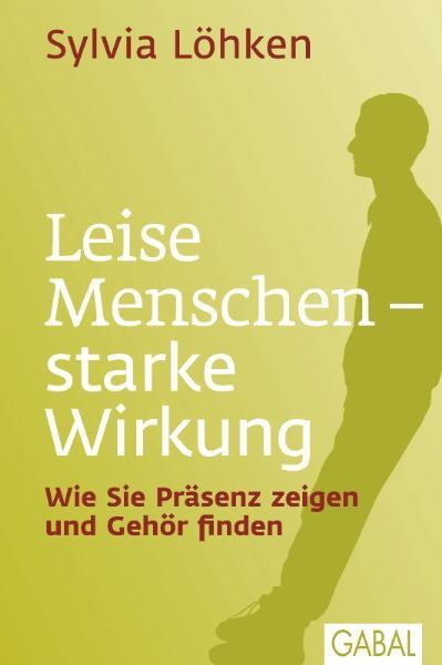 Leise Menschen - starke Wirkung: Wie Sie Präsenz zeigen und Gehör finden - Sylvia Löhken [Gebundene Ausgabe]