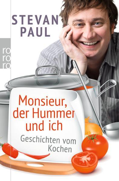 Monsieur, der Hummer und ich: Geschichten vom Kochen - Stevan Paul