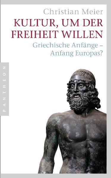 Kultur, um der Freiheit willen: Griechische Anfänge - Anfang Europas? - Christian Meier