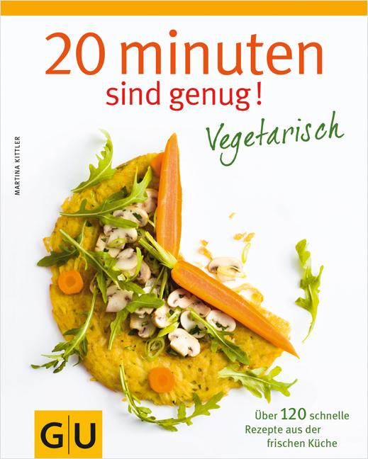 20 Minuten sind genug - Vegetarisch: Über 120 schnelle Rezepte aus der frischen Küche (Themenkochbuch) - Martina Kittler