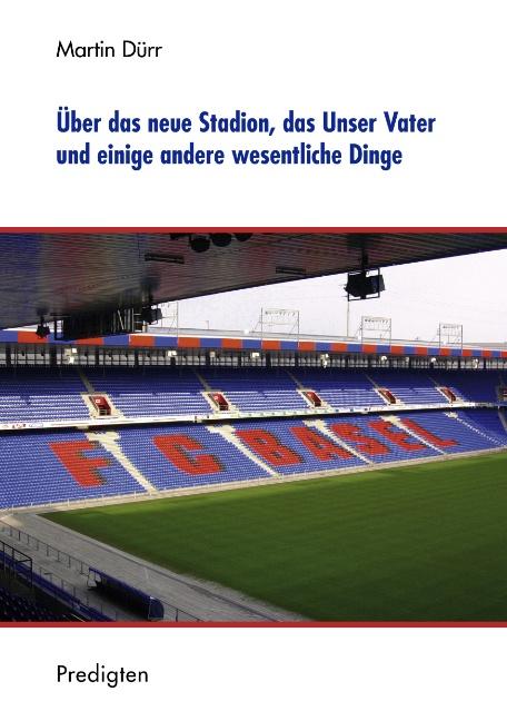 Über das neue Stadion, das Unser Vater und einige andere wesentliche Dinge: Predigten - Martin Dürr