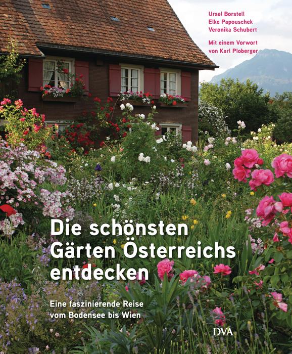 Die schönsten Gärten Österreichs entdecken: Eine faszinierende Reise vom Bodensee bis Wien. Mit einem Vorwort von Karl P