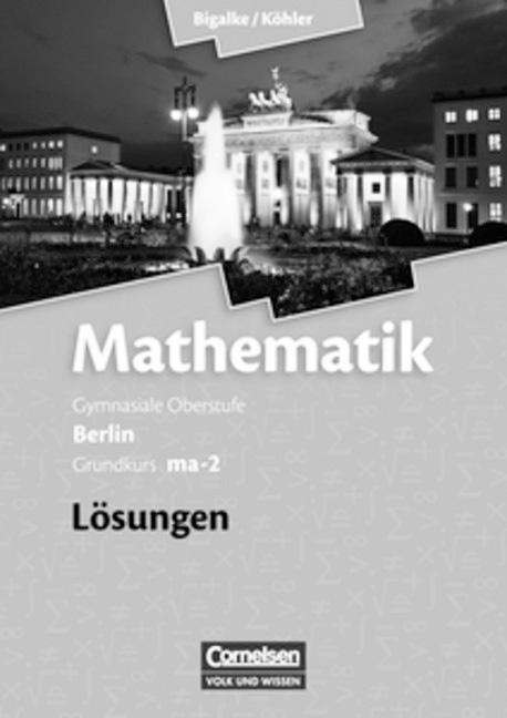 Mathematik Sekundarstufe II. Grundkurs ma-2. Lösungen zum Schülerbuch. BE.Leistungskurs - Qualifikationsphase. Gymnasial